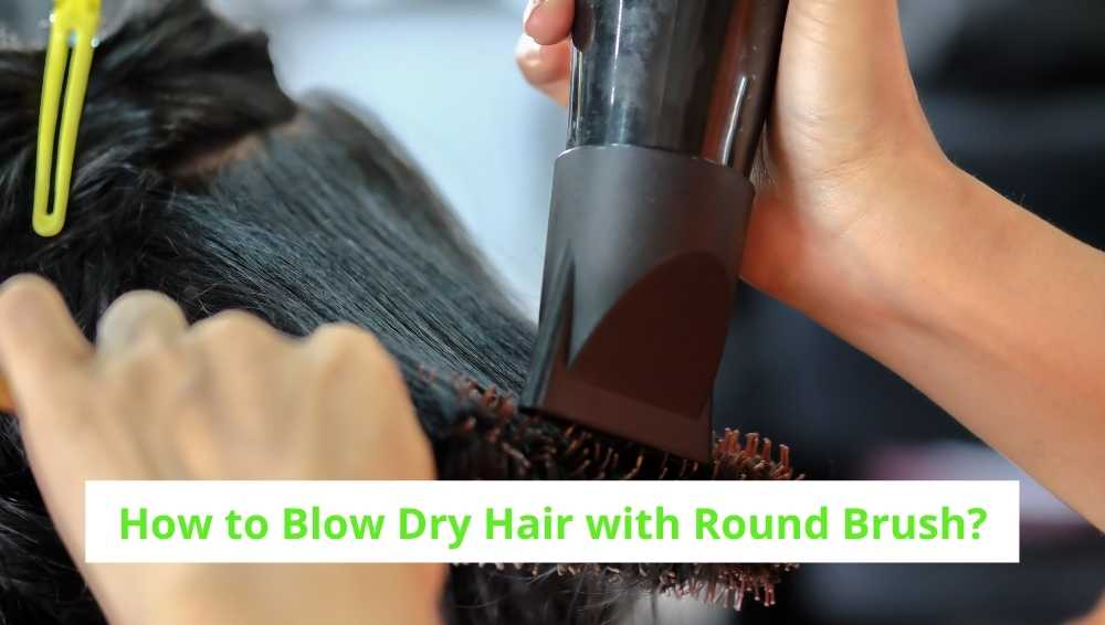 How to Blow Dry Hair with Round Brush